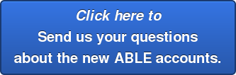 Click here to  Send us your questions  about the new ABLE accounts.