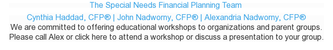The Special Needs Financial Planning Team  Cynthia Haddad, CFP | John  Nadworny, CFP | Alexandria Nadworny, CFP  We are committed to offering educational workshops to organizations and parent  groups.  Please call Alex or click here to attend a workshop or discuss a presentation  to your group.