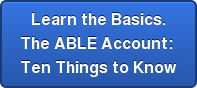 Learn the Basics. The ABLE Account:  Ten Things to Know