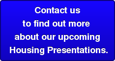Contact us  to find out more  about our upcoming   Housing Presentations.